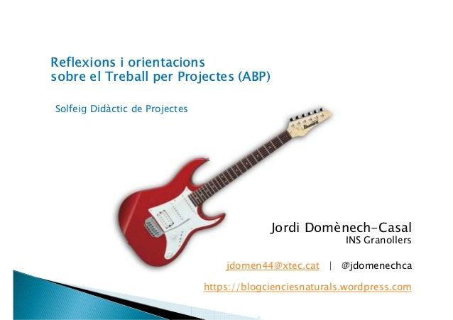 Reflexions i orientacions sobre el Treball per Projectes (ABP) Solfeig Didàctic de Projectes Jordi Domènech-Casal INS Gran...