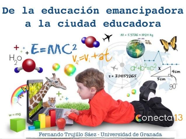 De la educación emancipadora a la ciudad educadora Fernando Trujillo Sáez - Universidad de Granada