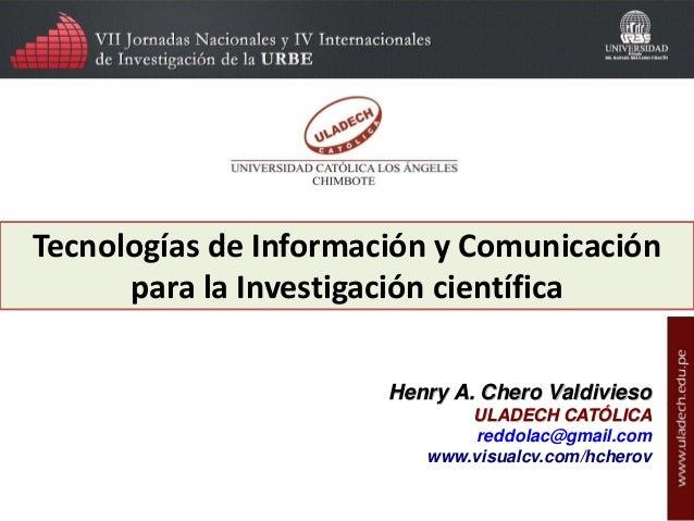 Tecnologías de Información y Comunicación para la Investigación científica Henry A. Chero Valdivieso ULADECH CATÓLICA redd...
