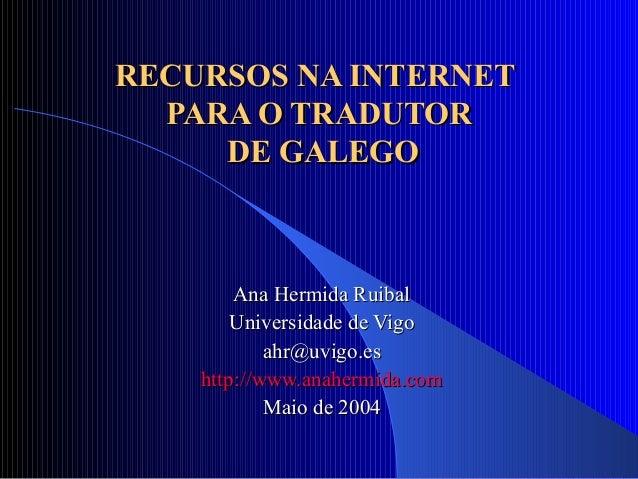 RECURSOS NA INTERNETRECURSOS NA INTERNET PARA O TRADUTORPARA O TRADUTOR DE GALEGODE GALEGO Ana Hermida RuibalAna Hermida R...