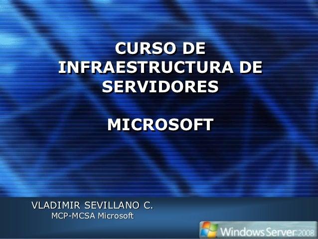 CURSO DE    INFRAESTRUCTURA DE        SERVIDORES               MICROSOFTVLADIMIR SEVILLANO C.   MCP-MCSA Microsoft