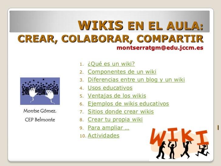 WIKIS EN EL AULA:CREAR, COLABORAR, COMPARTIR                             montserratgm@edu.jccm.es                1.  ¿Qué ...