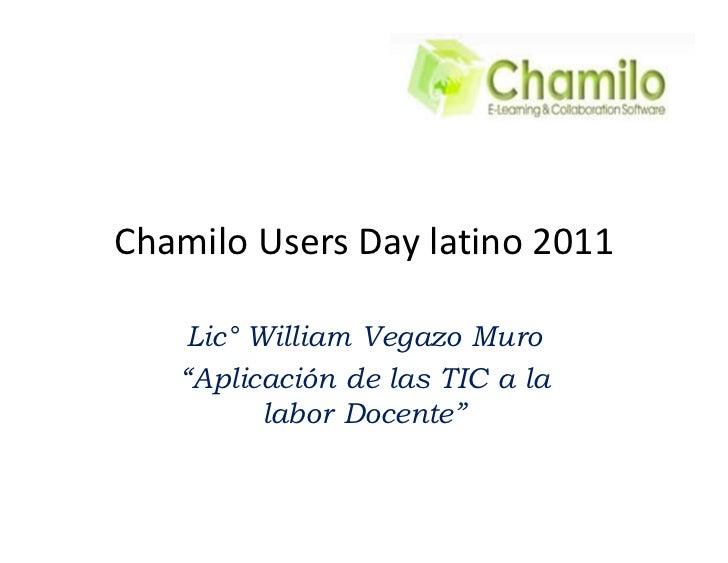 Chamilo Users Day latino 2011    Lic° William Vegazo Muro    Aplicación de las TIC a la          labor Docente