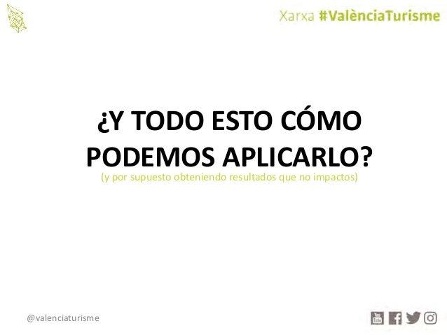 @valenciaturisme ¿YTODOESTOCÓMO PODEMOSAPLICARLO?(yporsupuestoobteniendoresultadosquenoimpactos)