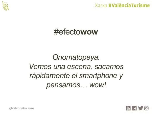 @valenciaturisme #efectowow Onomatopeya. Vemos una escena, sacamos rápidamente el smartphone y pensamos… wow!