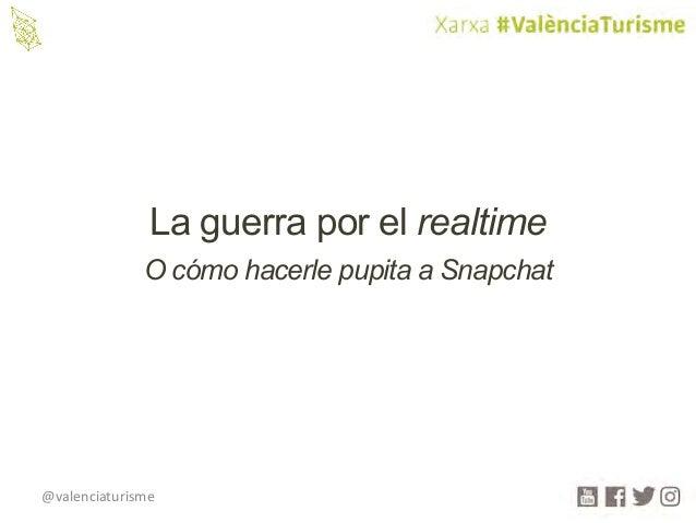 @valenciaturisme La guerra por el realtime O cómo hacerle pupita a Snapchat