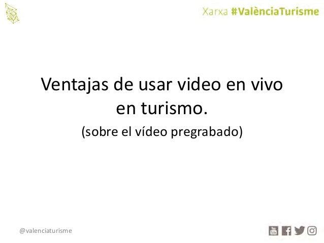 @valenciaturisme Ventajasdeusarvideoenvivo enturismo. (sobreelvídeopregrabado)