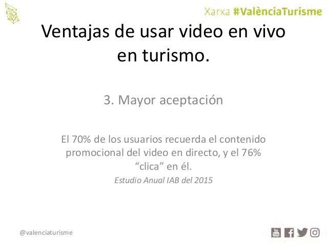 @valenciaturisme Ventajasdeusarvideoenvivo enturismo. 3.Mayoraceptación El70%delosusuariosrecuerdaelconteni...