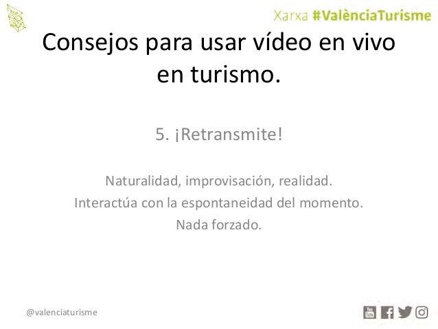 @valenciaturisme Consejosparausarvídeoenvivo enturismo. 5.¡Retransmite! Naturalidad,improvisación,realidad. Inte...