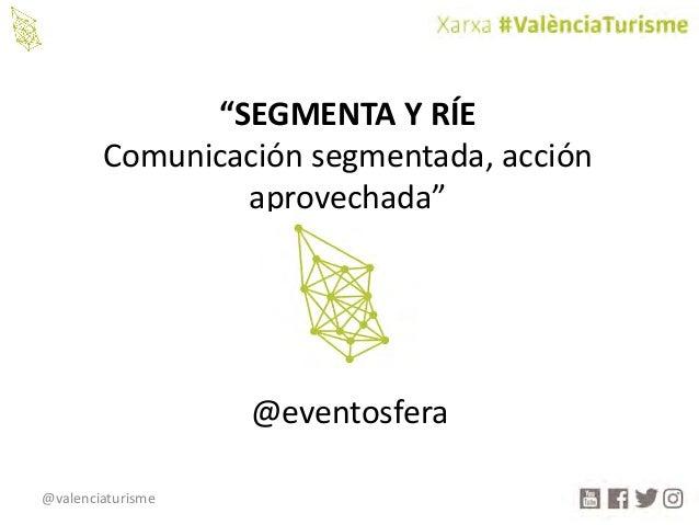 """@valenciaturisme """"SEGMENTAYRÍE Comunicación segmentada,acción aprovechada"""" @eventosfera"""