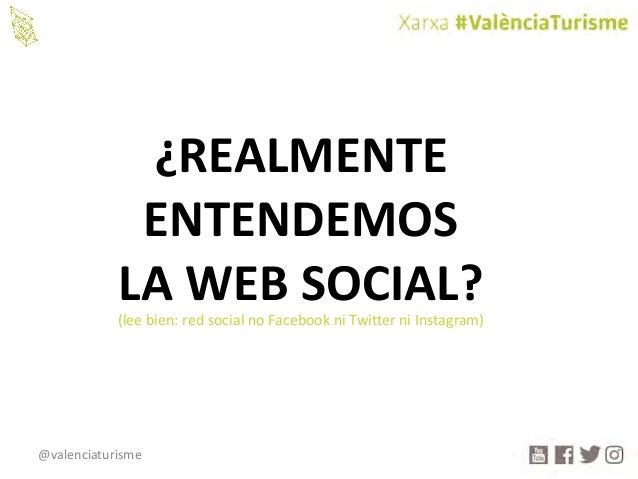 @valenciaturisme ¿REALMENTE ENTENDEMOS LAWEBSOCIAL?(leebien:redsocialnoFacebookniTwitterniInstagram)