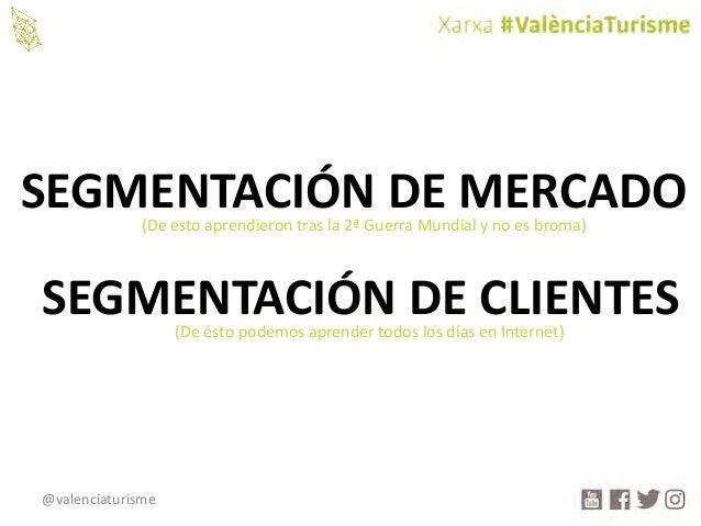 @valenciaturisme SEGMENTACIÓNDEMERCADO SEGMENTACIÓNDECLIENTES (Deesto aprendierontrasla2ªGuerraMundialynoesb...