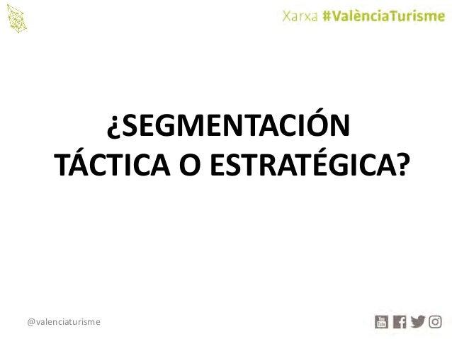 @valenciaturisme ¿SEGMENTACIÓN TÁCTICAOESTRATÉGICA?