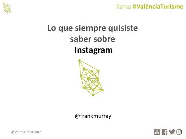@valenciaturisme Loquesiemprequisiste sabersobre Instagram @frankmurray
