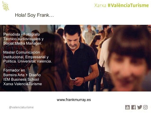 @valenciaturisme Hola! Soy Frank… www.frankmurray.es Periodista - Fotógrafo Técnico audiovisuales y Social Media Manager. ...