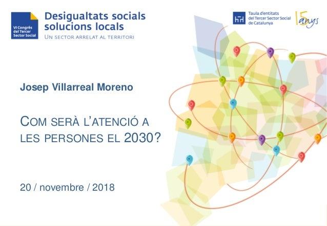 Josep Villarreal Moreno COM SERÀ L'ATENCIÓ A LES PERSONES EL 2030? 20 / novembre / 2018