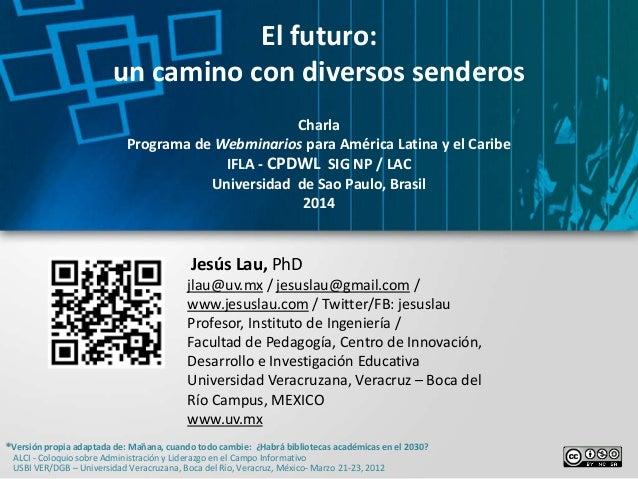 El futuro: un camino con diversos senderos Charla Programa de Webminarios para América Latina y el Caribe IFLA - CPDWL SIG...