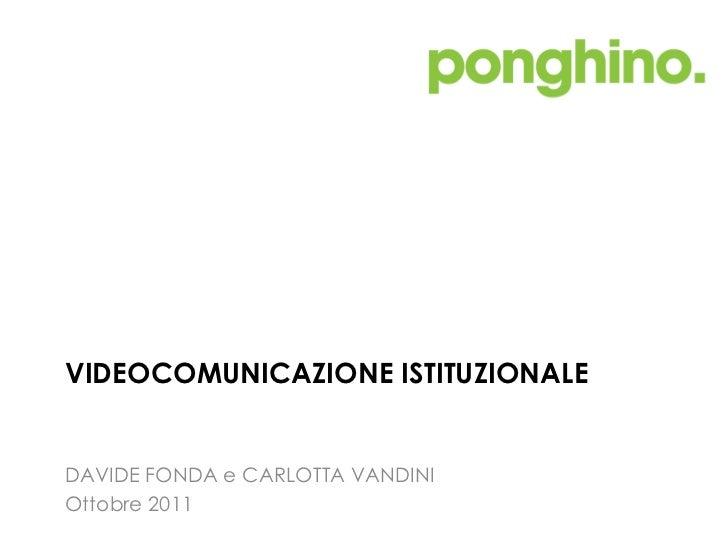 VIDEOCOMUNICAZIONE ISTITUZIONALE  <ul><li>DAVIDE FONDA e CARLOTTA VANDINI </li></ul><ul><li>Ottobre 2011 </li></ul>
