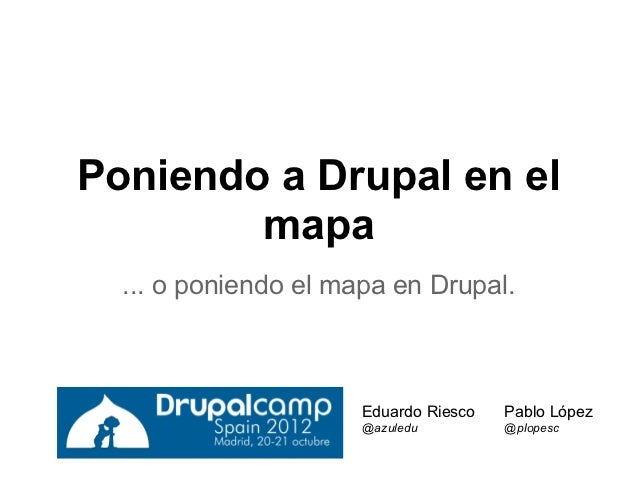 Poniendo a Drupal en el        mapa  ... o poniendo el mapa en Drupal.                      Eduardo Riesco   Pablo López  ...