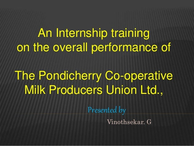 An Internship training on the overall performance of The Pondicherry Co-operative Milk Producers Union Ltd., Presented by ...