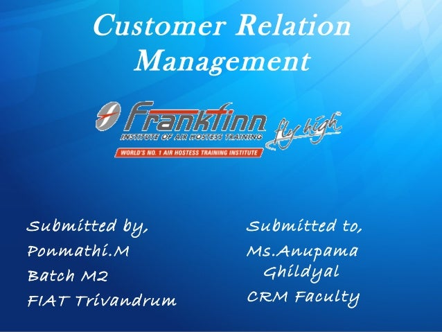 Customer RelationManagementSubmitted by,Ponmathi.MBatch M2FIAT TrivandrumSubmitted to,Ms.AnupamaGhildyalCRM Faculty