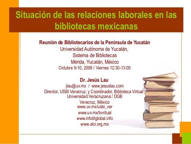 Situación de las relaciones laborales en las bibliotecas mexicanas Reunión de Bibliotecarios de la Península de Yucatán Un...