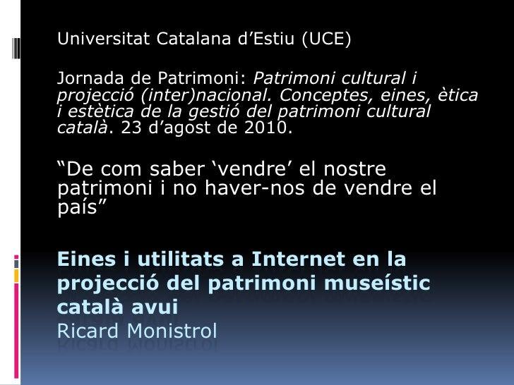 Eines i utilitats a Internet en la projecció del patrimoni museístic català avuiRicard Monistrol<br />Universitat Catalana...