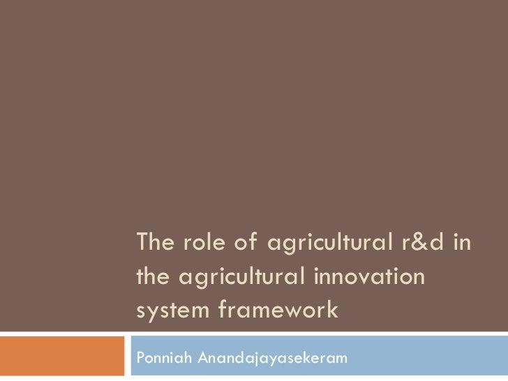 The role of agricultural r&d inthe agricultural innovationsystem frameworkPonniah Anandajayasekeram