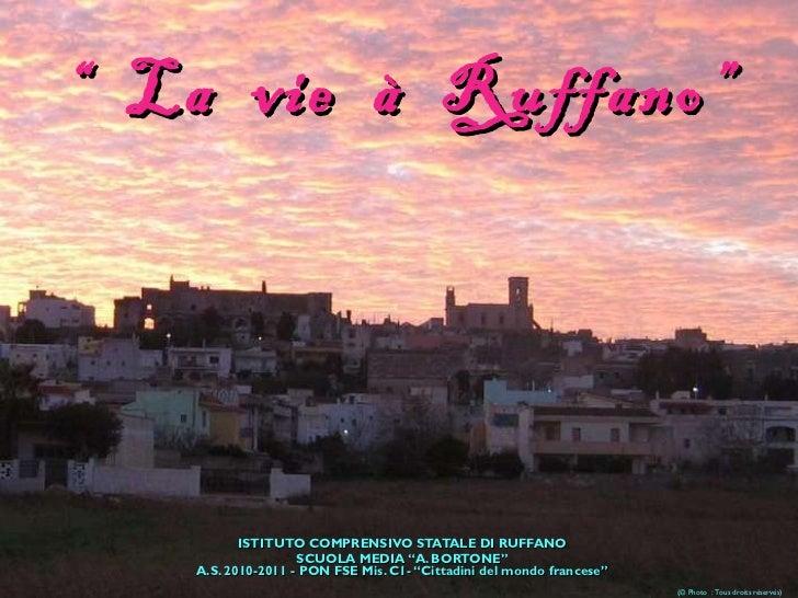 """""""  La  vie  à  Ruffano"""" ISTITUTO COMPRENSIVO STATALE DI RUFFANO SCUOLA MEDIA """"A. BORTONE"""" A.S. 2010-2011 - PON FSE Mis. C1..."""