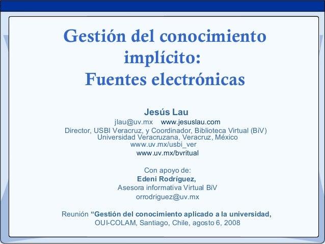 Gestión del conocimiento implícito: Fuentes electrónicas Jesús Lau jlau@uv.mx www.jesuslau.com Director, USBI Veracruz, y ...