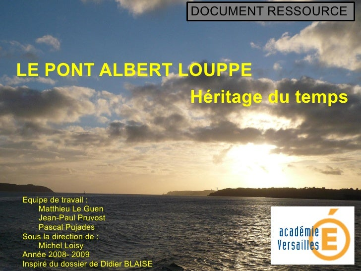 LE PONT ALBERT LOUPPE Héritage du temps Equipe de travail : Matthieu Le Guen Jean-Paul Pruvost Pascal Pujades Sous la dire...