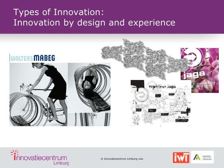Types of Innovation:Innovation by design and experience                  © Innovatiecentrum Limburg vzw