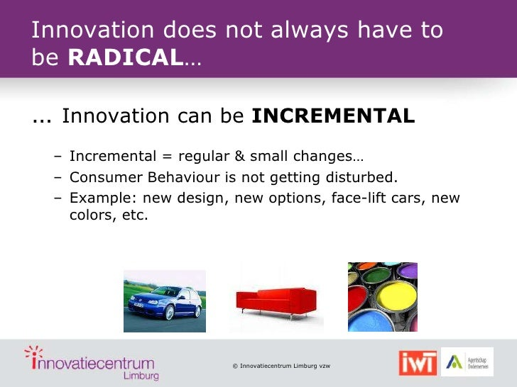 Innovation does not always have tobe RADICAL……    Innovation can be INCREMENTAL    – Incremental = regular & small changes...