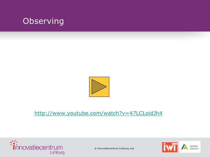 Observing  http://www.youtube.com/watch?v=47LCLoidJh4                     © Innovatiecentrum Limburg vzw