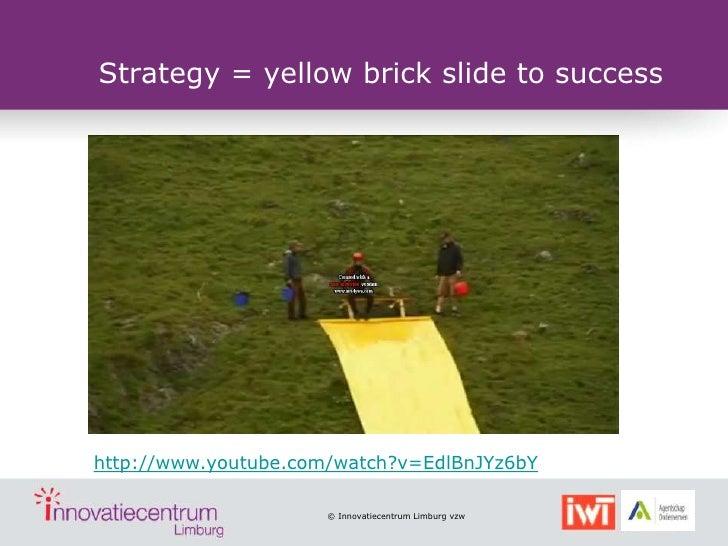 Strategy = yellow brick slide to successhttp://www.youtube.com/watch?v=EdlBnJYz6bY                      © Innovatiecentrum...