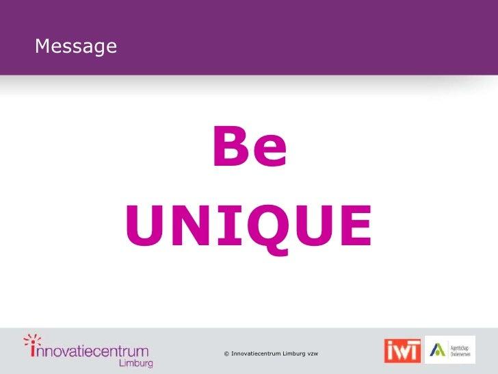 Message            Be          UNIQUE            © Innovatiecentrum Limburg vzw