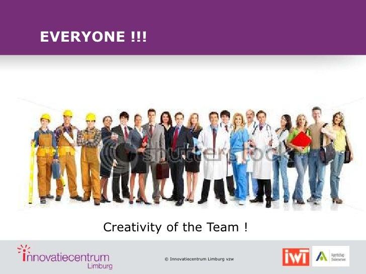 EVERYONE !!!       Creativity of the Team !                 © Innovatiecentrum Limburg vzw
