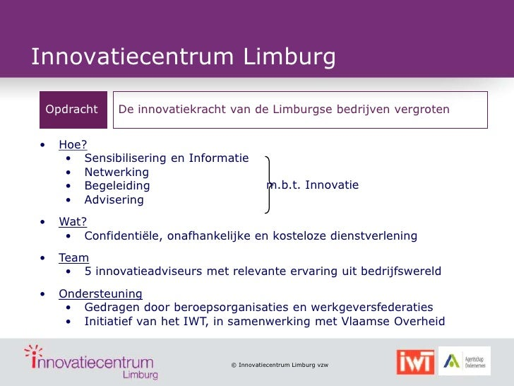 Innovatiecentrum Limburg Opdracht     De innovatiekracht van de Limburgse bedrijven vergroten•   Hoe?     • Sensibiliserin...