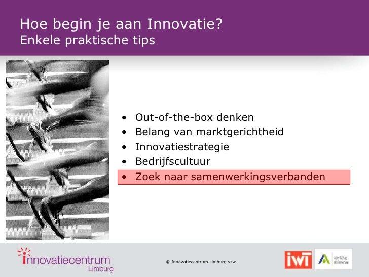 Hoe begin je aan Innovatie?Enkele praktische tips                •   Out-of-the-box denken                •   Belang van m...