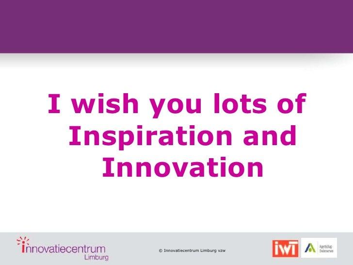 I wish you lots of  Inspiration and    Innovation       © Innovatiecentrum Limburg vzw