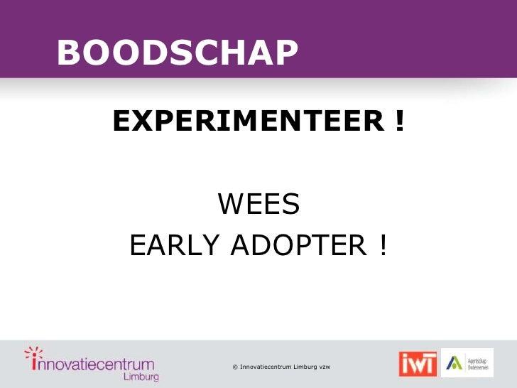 BOODSCHAP  EXPERIMENTEER !       WEES  EARLY ADOPTER !        © Innovatiecentrum Limburg vzw