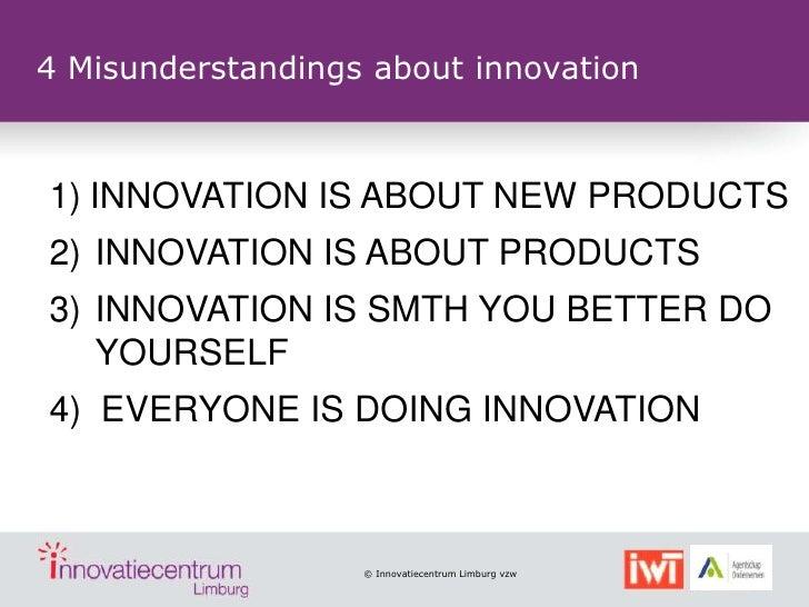 4 Misunderstandings about innovation1) INNOVATION IS ABOUT NEW PRODUCTS2) INNOVATION IS ABOUT PRODUCTS3) INNOVATION IS SMT...