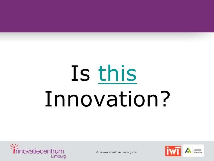 Is thisInnovation?    © Innovatiecentrum Limburg vzw