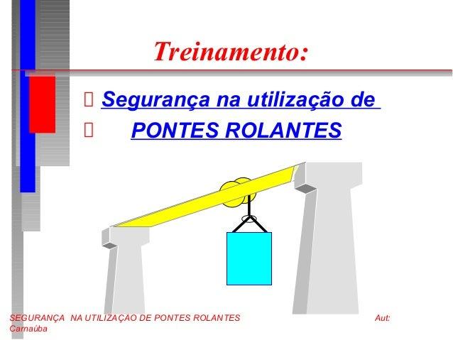 SEGURANÇA NA UTILIZAÇÃO DE PONTES ROLANTES Aut: Carnaúba Treinamento: Segurança na utilização de PONTES ROLANTES