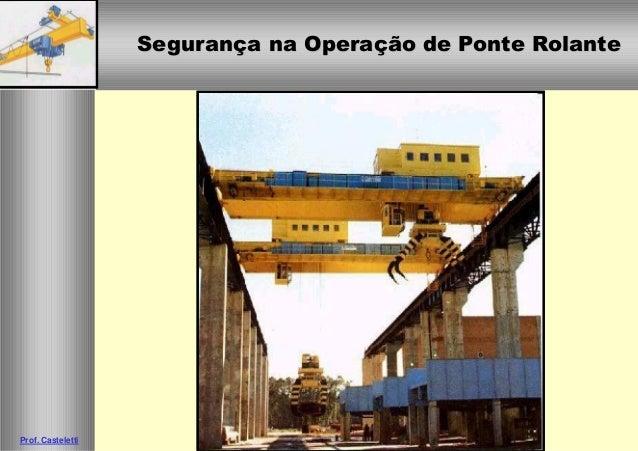 Segurança na Operação de Ponte RolanteSegurança na Operação de Ponte Rolante Prof. Casteletti
