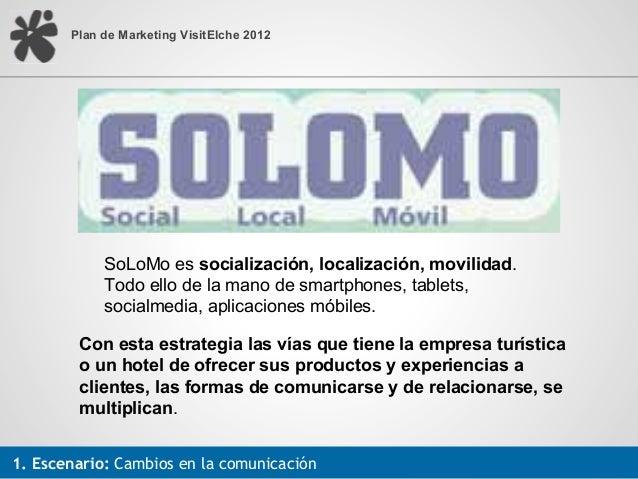 Plan de Marketing VisitElche 2012            SoLoMo es socialización, localización, movilidad.            Todo ello de la ...