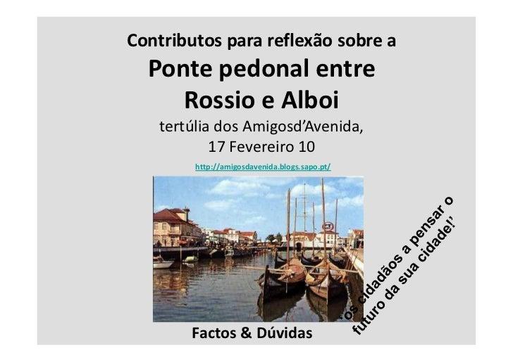 Contributos para reflexão sobre a  Ponte pedonal entre     Rossio e Alboi   tertúlia dos Amigosd'Avenida,           17 Fev...