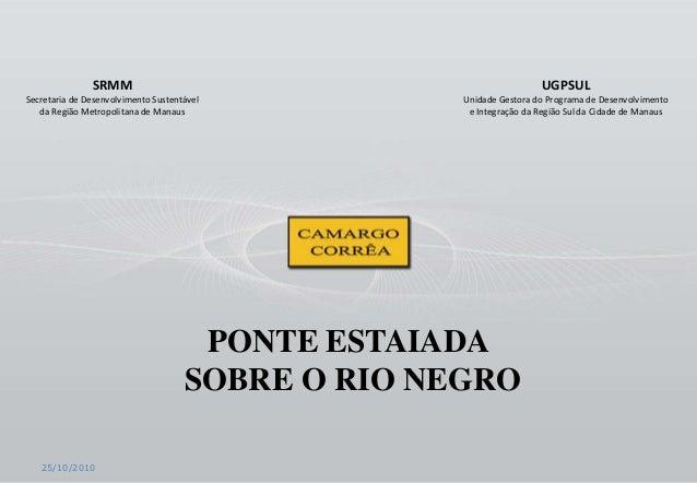 25/10/2010 PONTE ESTAIADA SOBRE O RIO NEGRO SRMM Secretaria de Desenvolvimento Sustentável da Região Metropolitana de Mana...