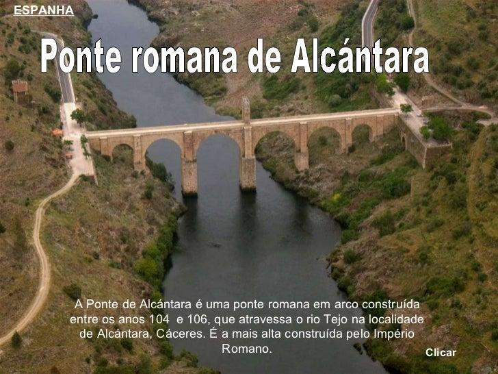 Ponte romana de Alcántara A Ponte de Alcántara é uma ponte romana em arco construída entre os anos 104  e 106, que atraves...