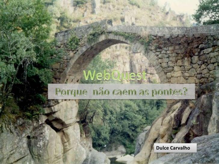 WebQuest<br />Porque não caem as pontes?<br />Dulce Carvalho<br />